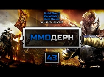 ММОдерн №43 [Новости ММО игр] - Guild Wars 2, World of Warcraft, DayZ, Bless Online, ArcheAge...