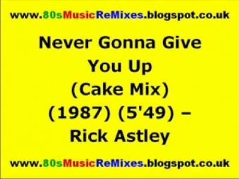 Never Gonna Give You Up (Cake Mix) - Rick Astley